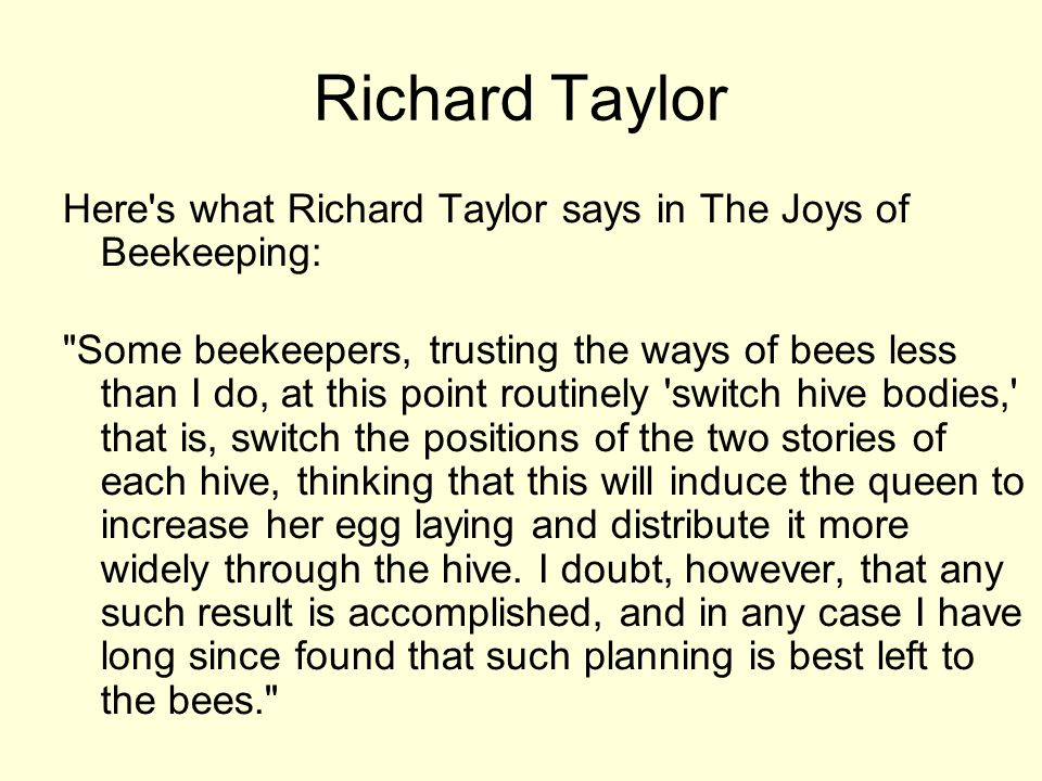 Richard Taylor Here's what Richard Taylor says in The Joys of Beekeeping: