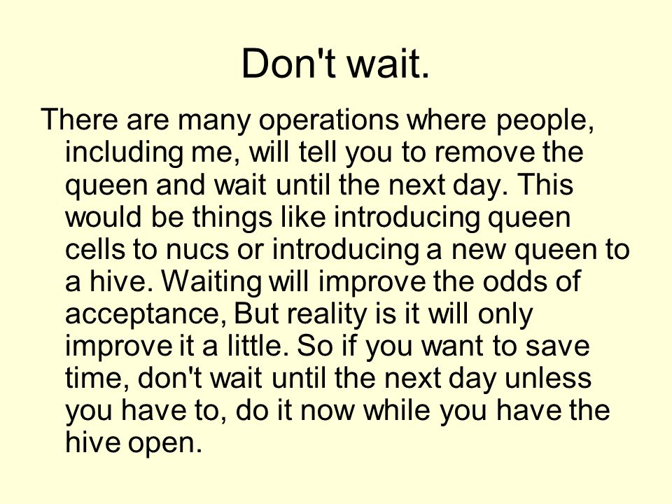Don't wait. There are many operations where people, including me, will tell you to remove the queen and wait until the next day. This would be things