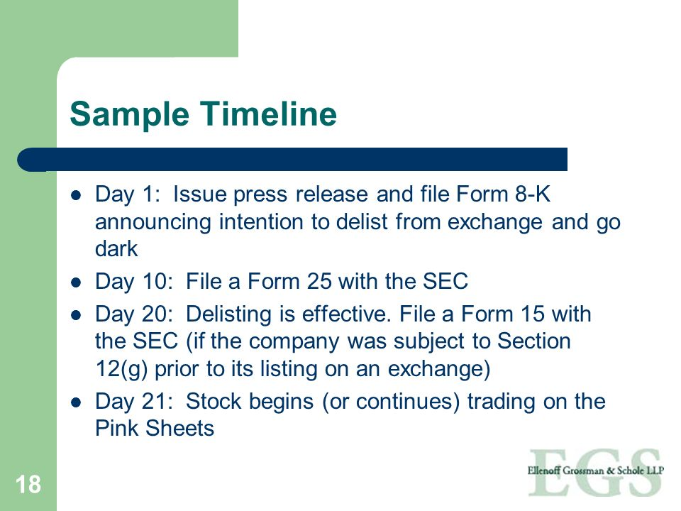 18 Sample Timeline Day 1: Issue press release and file Form 8-K announcing intention to delist from exchange and go dark Day 10: File a Form 25 with t