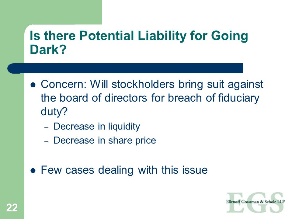 22 Is there Potential Liability for Going Dark? Concern: Will stockholders bring suit against the board of directors for breach of fiduciary duty? – D