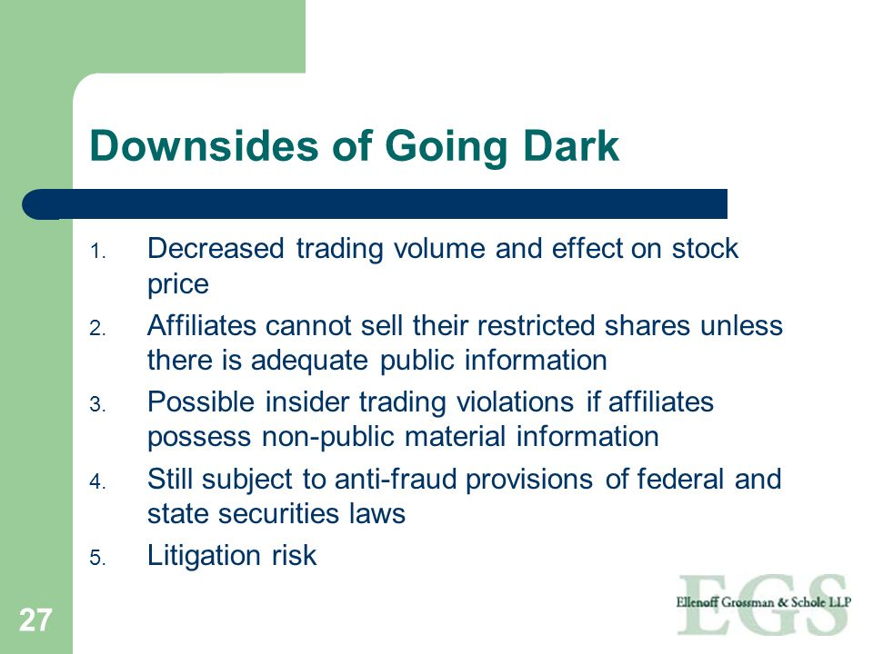 27 Downsides of Going Dark 1. Decreased trading volume and effect on stock price 2. Affiliates cannot sell their restricted shares unless there is ade