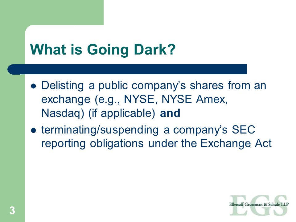 3 What is Going Dark? Delisting a public companys shares from an exchange (e.g., NYSE, NYSE Amex, Nasdaq) (if applicable) and terminating/suspending a