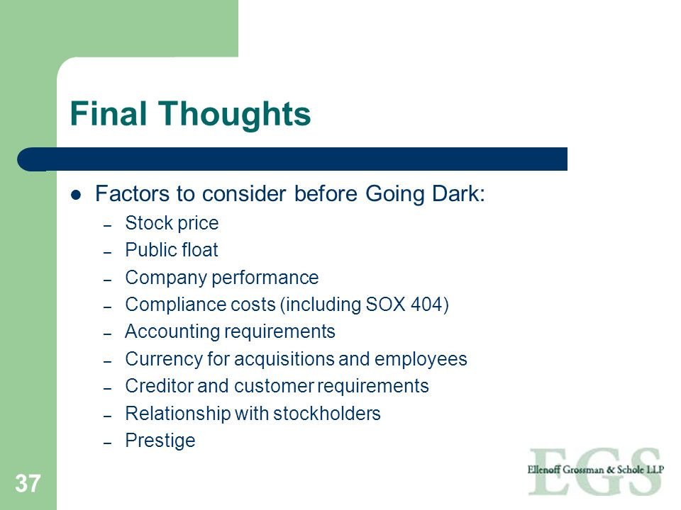 37 Final Thoughts Factors to consider before Going Dark: – Stock price – Public float – Company performance – Compliance costs (including SOX 404) – A