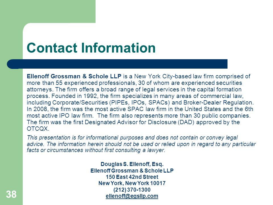 38 Contact Information Ellenoff Grossman & Schole LLP is a New York City-based law firm comprised of more than 55 experienced professionals, 30 of who