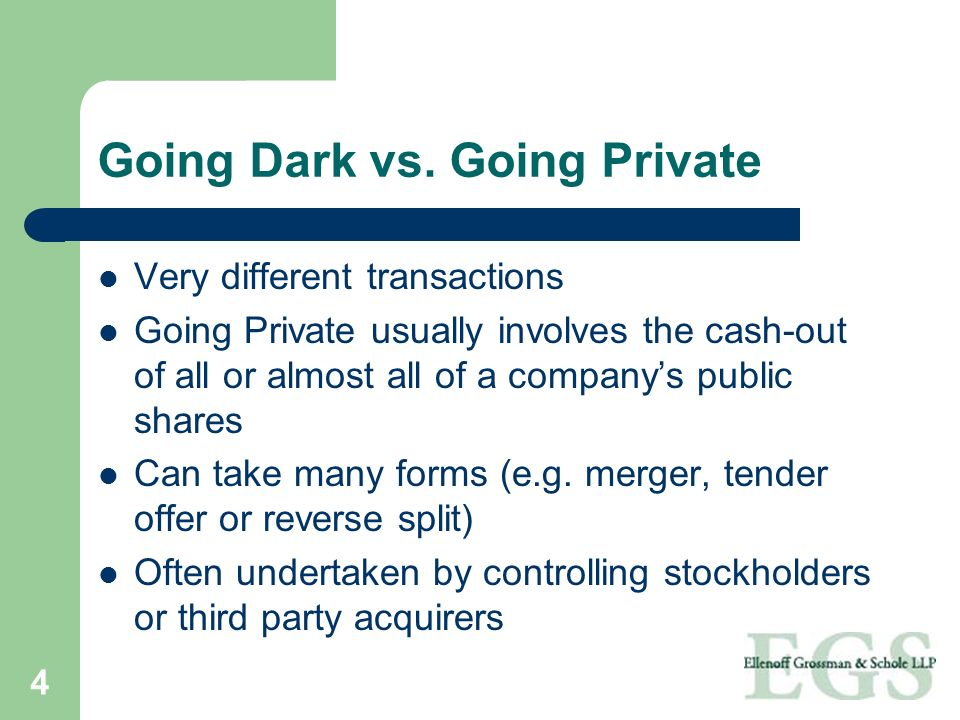4 Going Dark vs. Going Private Very different transactions Going Private usually involves the cash-out of all or almost all of a companys public share