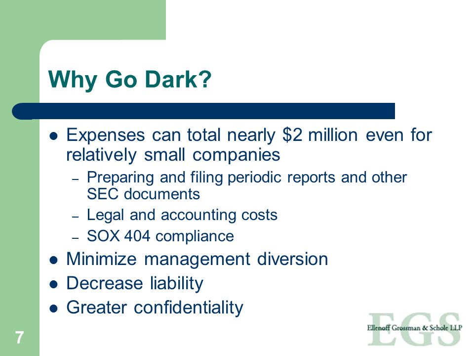 7 Why Go Dark? Expenses can total nearly $2 million even for relatively small companies – Preparing and filing periodic reports and other SEC document