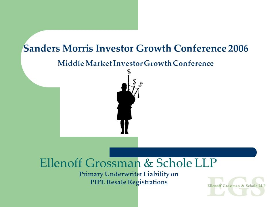 Sanders Morris Investor Growth Conference 2006 Middle Market Investor Growth Conference Ellenoff Grossman & Schole LLP Primary Underwriter Liability o