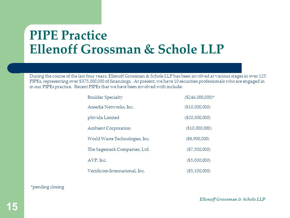 15 PIPE Practice Ellenoff Grossman & Schole LLP During the course of the last four years, Ellenoff Grossman & Schole LLP has been involved at various