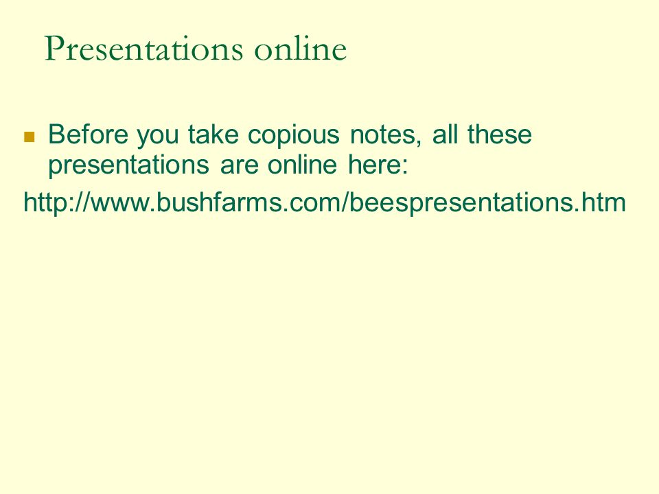 Presentations online Before you take copious notes, all these presentations are online here: http://www.bushfarms.com/beespresentations.htm