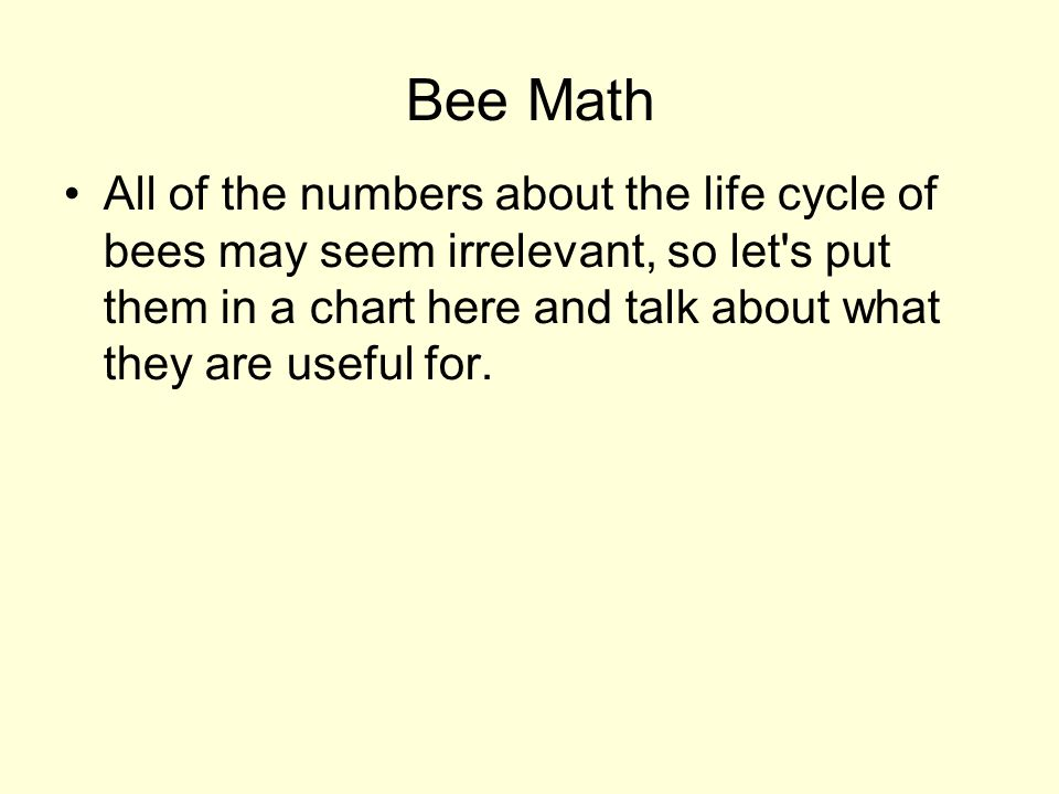Bee Math All of the numbers about the life cycle of bees may seem irrelevant, so let s put them in a chart here and talk about what they are useful for.