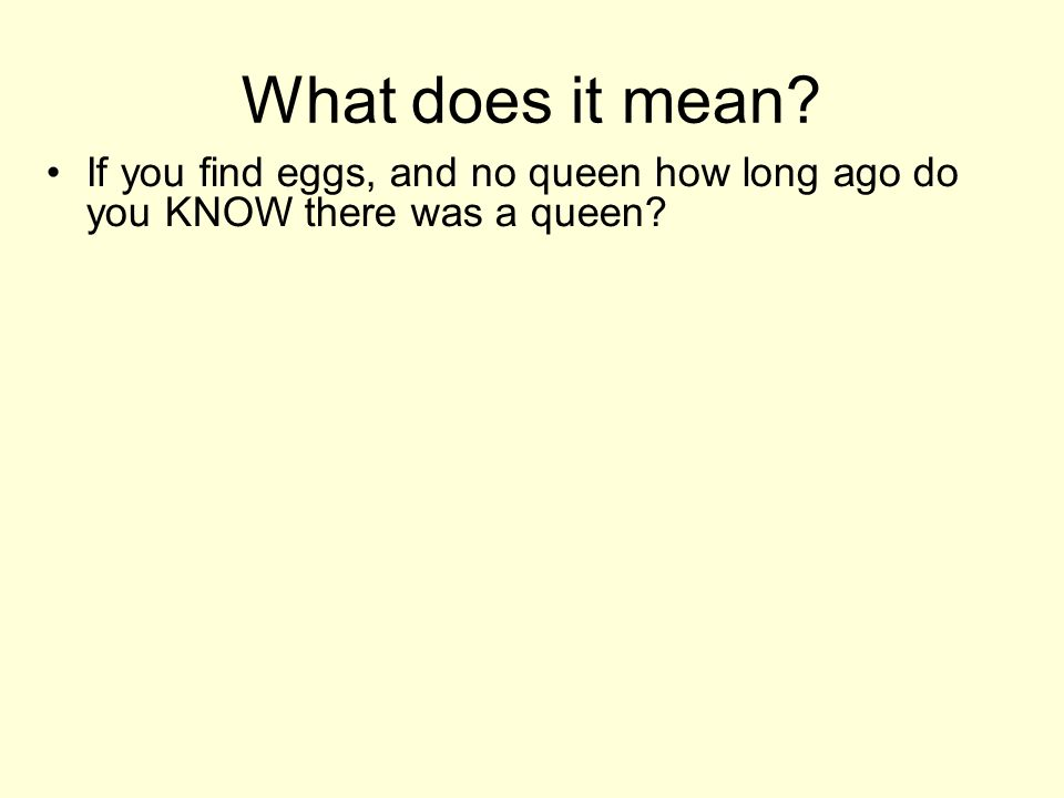 What does it mean If you find eggs, and no queen how long ago do you KNOW there was a queen