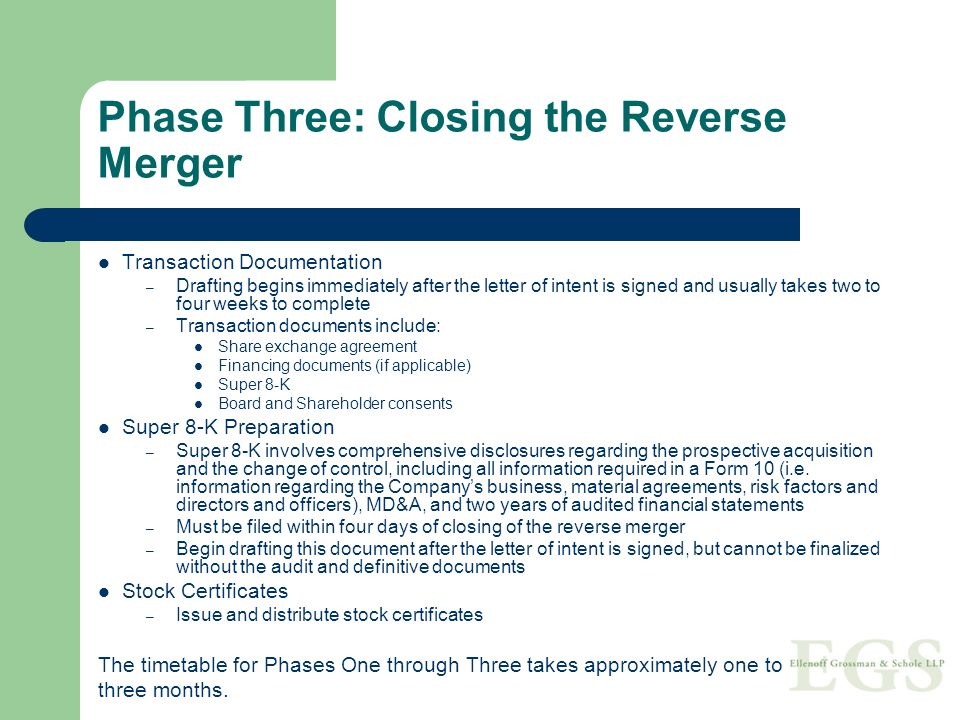 Phase Three: Closing the Reverse Merger Transaction Documentation – Drafting begins immediately after the letter of intent is signed and usually takes two to four weeks to complete – Transaction documents include: Share exchange agreement Financing documents (if applicable) Super 8-K Board and Shareholder consents Super 8-K Preparation – Super 8-K involves comprehensive disclosures regarding the prospective acquisition and the change of control, including all information required in a Form 10 (i.e.