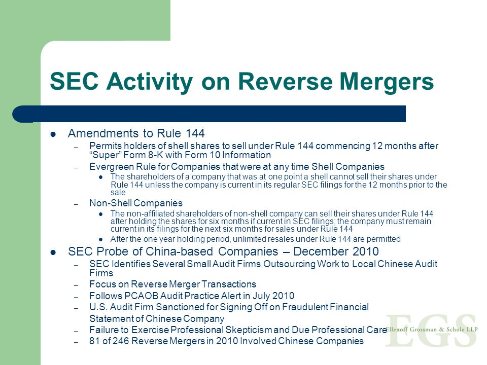 SEC Activity on Reverse Mergers Amendments to Rule 144 – Permits holders of shell shares to sell under Rule 144 commencing 12 months after Super Form 8-K with Form 10 Information – Evergreen Rule for Companies that were at any time Shell Companies The shareholders of a company that was at one point a shell cannot sell their shares under Rule 144 unless the company is current in its regular SEC filings for the 12 months prior to the sale – Non-Shell Companies The non-affiliated shareholders of non-shell company can sell their shares under Rule 144 after holding the shares for six months if current in SEC filings; the company must remain current in its filings for the next six months for sales under Rule 144 After the one year holding period, unlimited resales under Rule 144 are permitted SEC Probe of China-based Companies – December 2010 – SEC Identifies Several Small Audit Firms Outsourcing Work to Local Chinese Audit Firms – Focus on Reverse Merger Transactions – Follows PCAOB Audit Practice Alert in July 2010 – U.S.