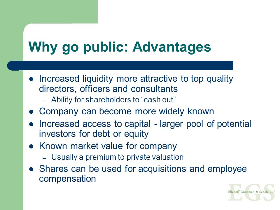 Why go public: Advantages Increased liquidity more attractive to top quality directors, officers and consultants – Ability for shareholders to cash out Company can become more widely known Increased access to capital - larger pool of potential investors for debt or equity Known market value for company – Usually a premium to private valuation Shares can be used for acquisitions and employee compensation