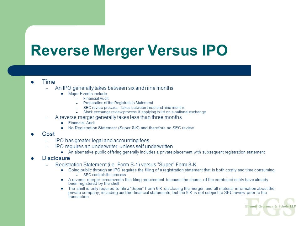 Reverse Merger Versus IPO Time – An IPO generally takes between six and nine months Major Events include: – Financial Audit – Preparation of the Regis