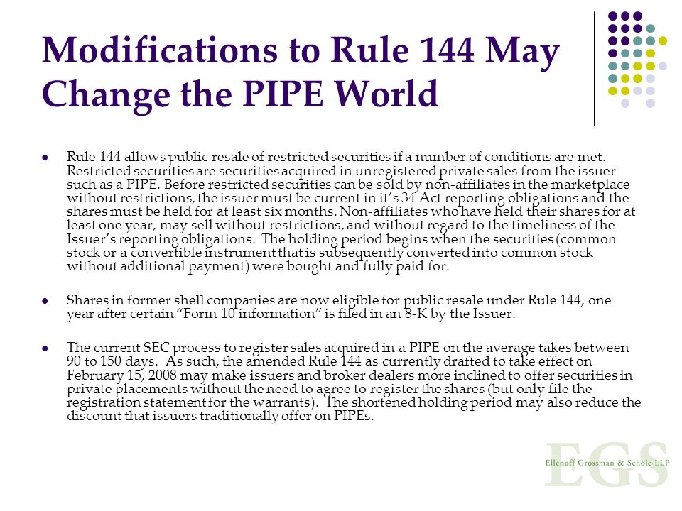 Modifications to Rule 144 May Change the PIPE World Rule 144 allows public resale of restricted securities if a number of conditions are met. Restrict