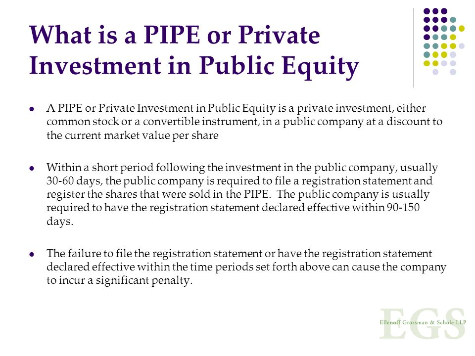 What is a PIPE or Private Investment in Public Equity A PIPE or Private Investment in Public Equity is a private investment, either common stock or a