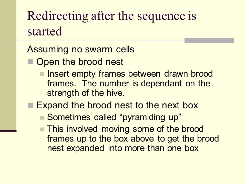 Redirecting after the sequence is started Assuming no swarm cells Open the brood nest Insert empty frames between drawn brood frames. The number is de