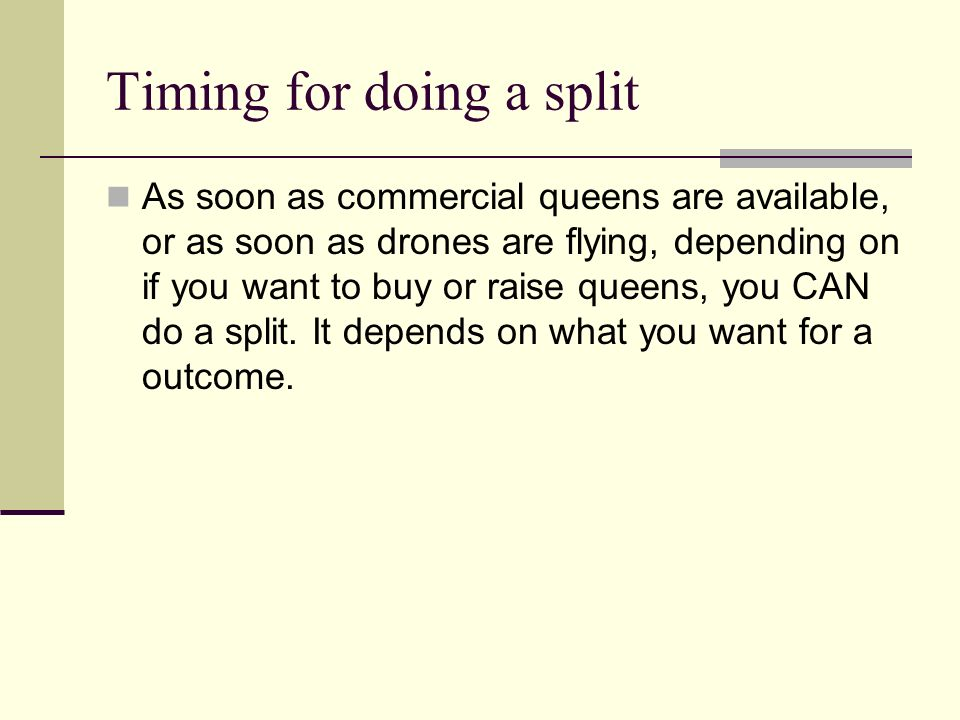 Timing for doing a split As soon as commercial queens are available, or as soon as drones are flying, depending on if you want to buy or raise queens,