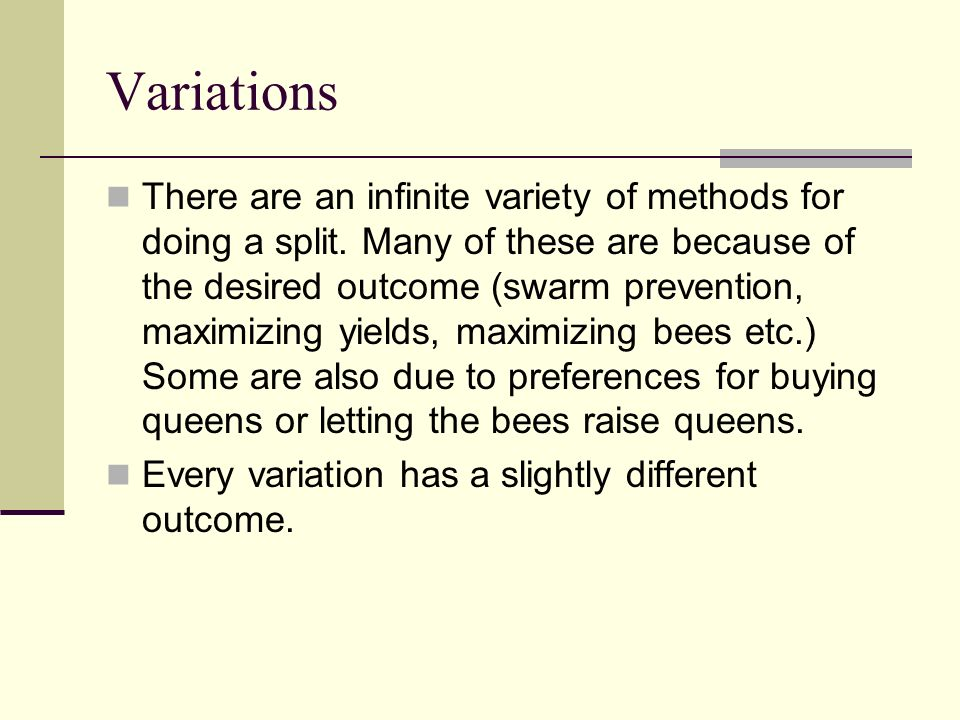 Variations There are an infinite variety of methods for doing a split. Many of these are because of the desired outcome (swarm prevention, maximizing