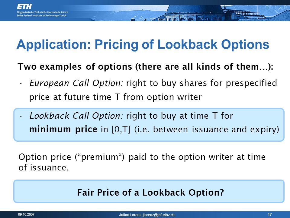 09.10.2007 Julian Lorenz, jlorenz@inf.ethz.ch 17 Application: Pricing of Lookback Options Two examples of options (there are all kinds of them…): European Call Option: right to buy shares for prespecified price at future time T from option writer Lookback Call Option: right to buy at time T for minimum price in [0,T] (i.e.
