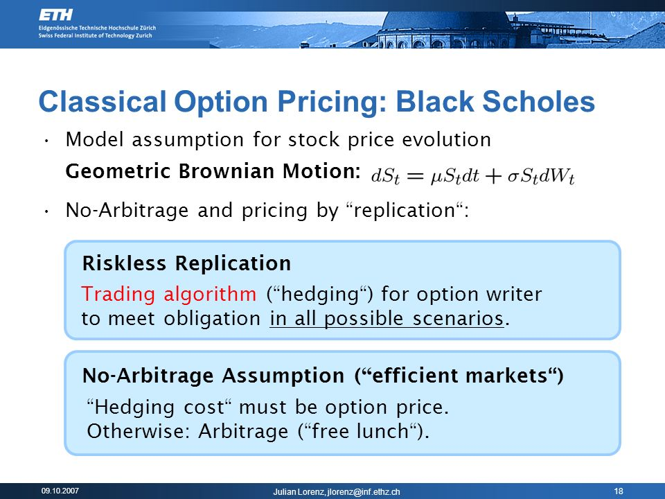 09.10.2007 Julian Lorenz, jlorenz@inf.ethz.ch 18 Classical Option Pricing: Black Scholes Model assumption for stock price evolution Geometric Brownian Motion: No-Arbitrage and pricing by replication: Trading algorithm (hedging) for option writer to meet obligation in all possible scenarios.