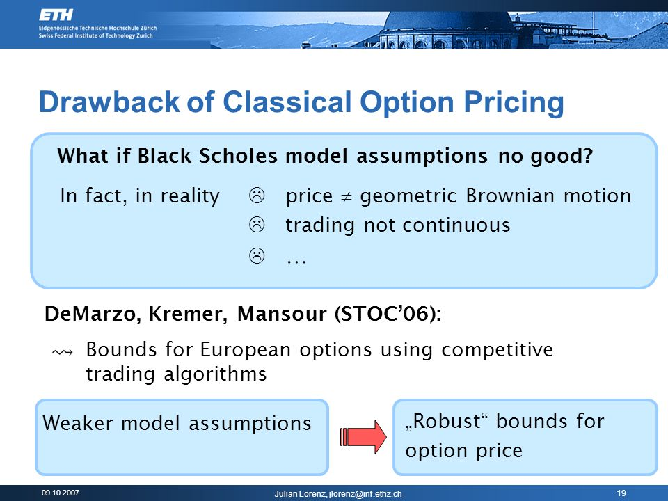 09.10.2007 Julian Lorenz, jlorenz@inf.ethz.ch 19 Drawback of Classical Option Pricing What if Black Scholes model assumptions no good.