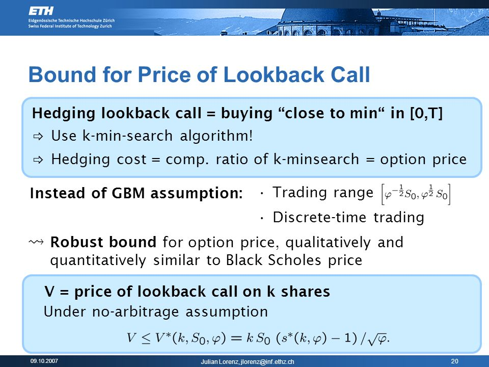 Julian Lorenz, 20 Bound for Price of Lookback Call Instead of GBM assumption: Trading range Discrete-time trading Use k-min-search algorithm.
