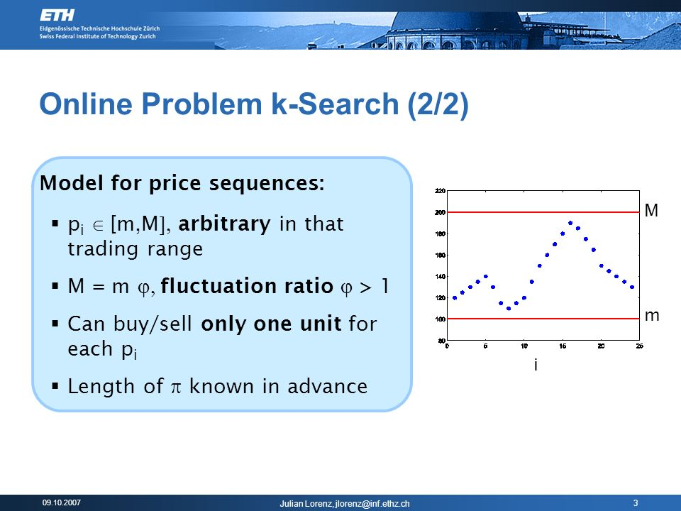 Julian Lorenz, 3 Online Problem k-Search (2/2) Model for price sequences: p i [m,M arbitrary in that trading range M = m fluctuation ratio > 1 Can buy/sell only one unit for each p i Length of known in advance m M i
