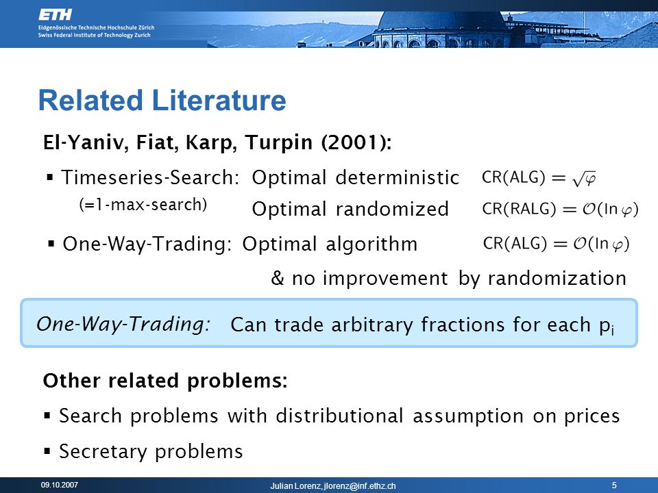 09.10.2007 Julian Lorenz, jlorenz@inf.ethz.ch 5 Related Literature El-Yaniv, Fiat, Karp, Turpin (2001): (=1-max-search) One-Way-Trading: Can trade arbitrary fractions for each p i Other related problems: Search problems with distributional assumption on prices Secretary problems Optimal deterministic One-Way-Trading: Optimal algorithm Optimal randomized & no improvement by randomization Timeseries-Search: