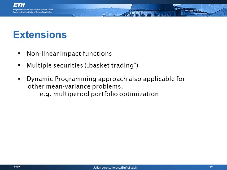2007 Julian Lorenz, jlorenz@inf.ethz.ch 22 Extensions Non-linear impact functions Multiple securities (basket trading) Dynamic Programming approach al