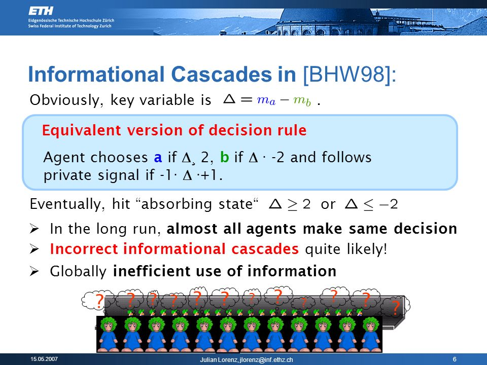 Julian Lorenz, 6 Informational Cascades in [BHW98]: Agent chooses a if ¸ 2, b if · -2 and follows private signal if -1 · · +1.