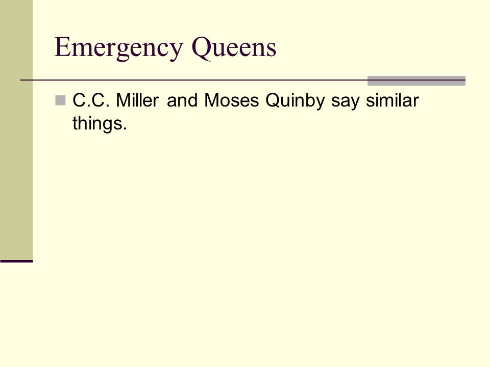 Emergency Queens C.C. Miller and Moses Quinby say similar things.
