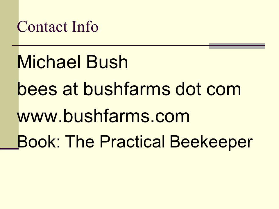 Contact Info Michael Bush bees at bushfarms dot com www.bushfarms.com Book: The Practical Beekeeper