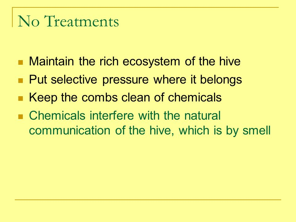 No Treatments Maintain the rich ecosystem of the hive Put selective pressure where it belongs Keep the combs clean of chemicals Chemicals interfere wi