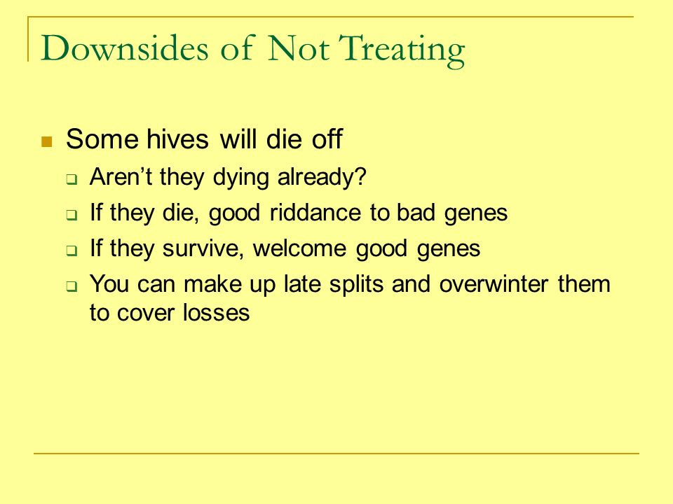 Downsides of Not Treating Some hives will die off Arent they dying already? If they die, good riddance to bad genes If they survive, welcome good gene