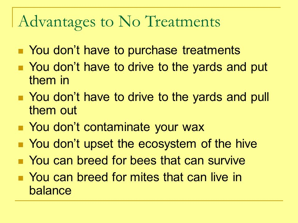 Advantages to No Treatments You dont have to purchase treatments You dont have to drive to the yards and put them in You dont have to drive to the yar