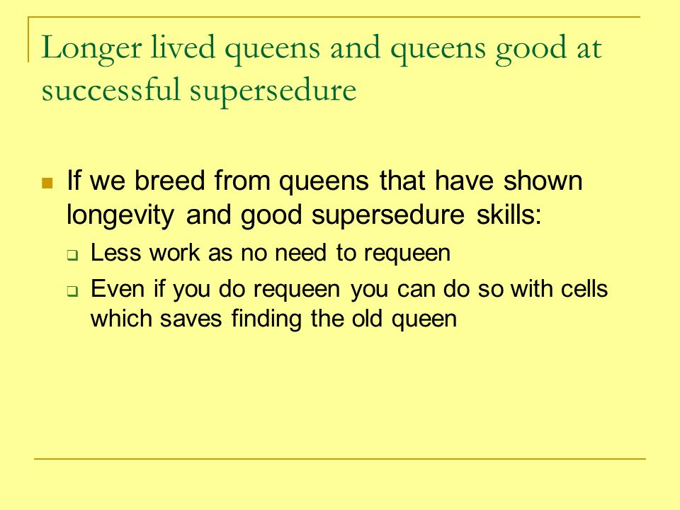 Longer lived queens and queens good at successful supersedure If we breed from queens that have shown longevity and good supersedure skills: Less work