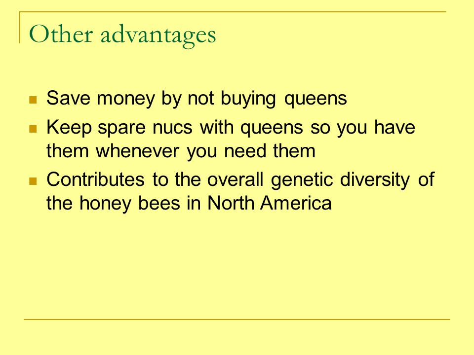 Other advantages Save money by not buying queens Keep spare nucs with queens so you have them whenever you need them Contributes to the overall geneti