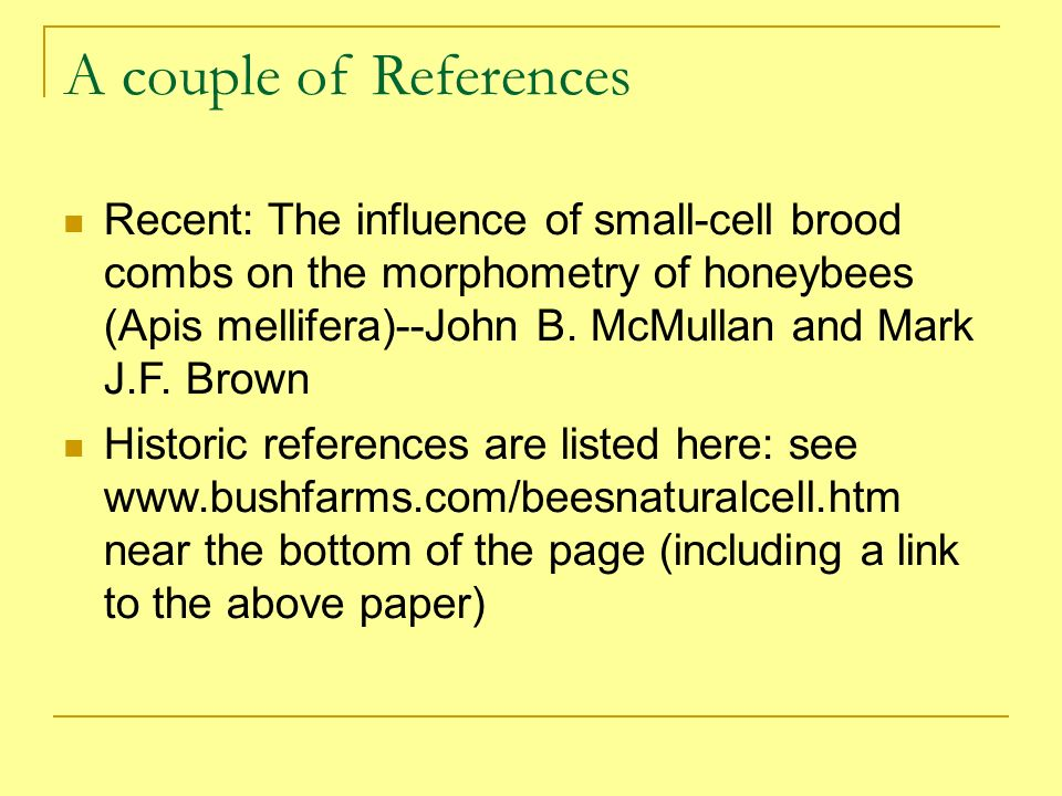 A couple of References Recent: The influence of small-cell brood combs on the morphometry of honeybees (Apis mellifera)--John B. McMullan and Mark J.F