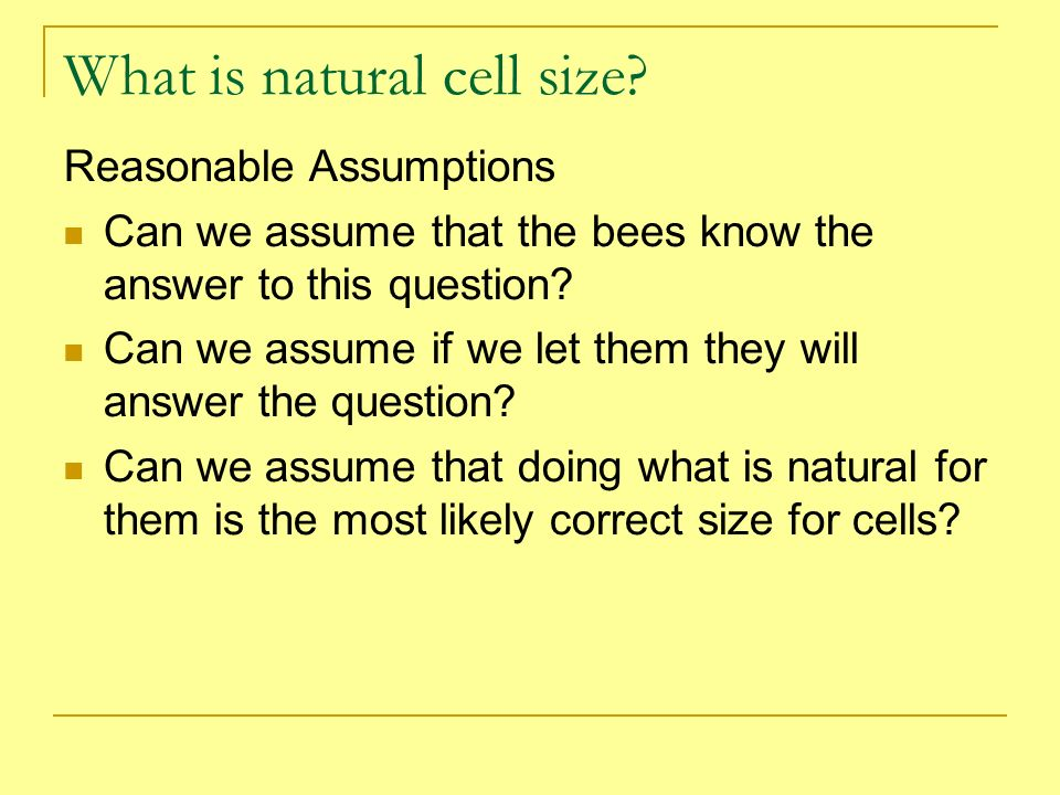 What is natural cell size? Reasonable Assumptions Can we assume that the bees know the answer to this question? Can we assume if we let them they will