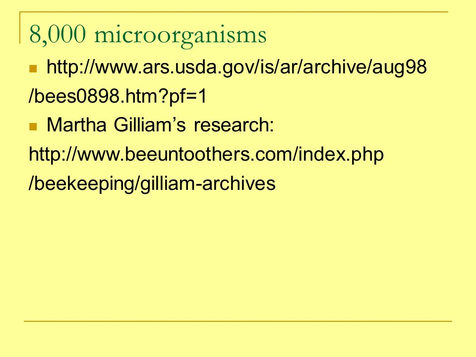 8,000 microorganisms http://www.ars.usda.gov/is/ar/archive/aug98 /bees0898.htm?pf=1 Martha Gilliams research: http://www.beeuntoothers.com/index.php /