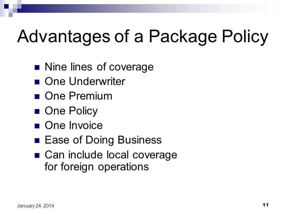 11 January 24, 2014 Advantages of a Package Policy Nine lines of coverage One Underwriter One Premium One Policy One Invoice Ease of Doing Business Can include local coverage for foreign operations