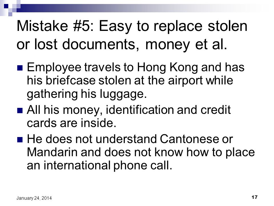 17 January 24, 2014 Mistake #5: Easy to replace stolen or lost documents, money et al.