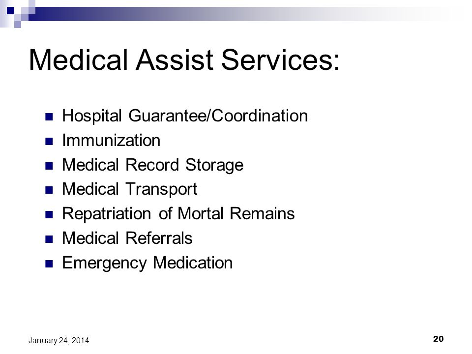 20 January 24, 2014 Medical Assist Services: Hospital Guarantee/Coordination Immunization Medical Record Storage Medical Transport Repatriation of Mortal Remains Medical Referrals Emergency Medication