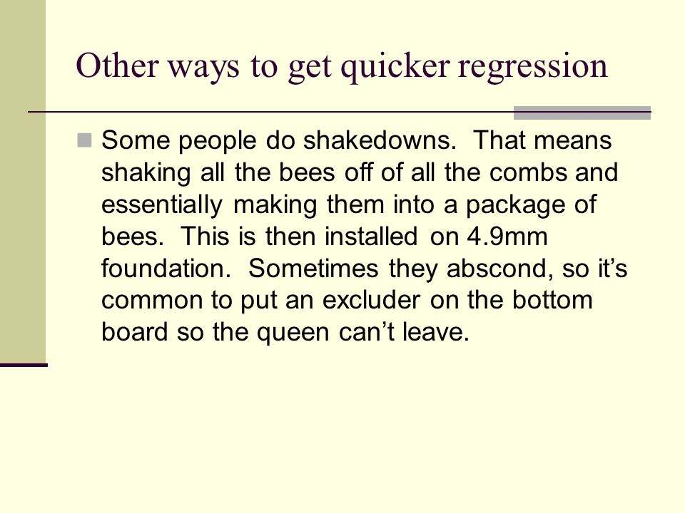 Other ways to get quicker regression Some people do shakedowns. That means shaking all the bees off of all the combs and essentially making them into