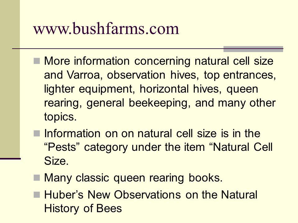www.bushfarms.com More information concerning natural cell size and Varroa, observation hives, top entrances, lighter equipment, horizontal hives, que