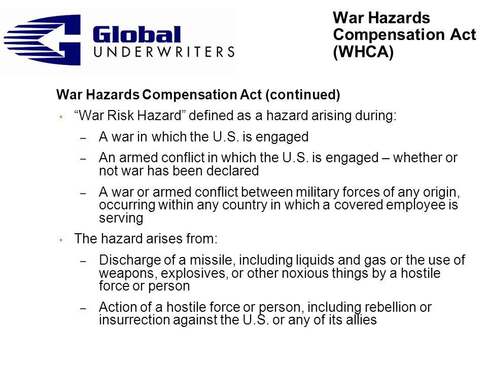 War Hazards Compensation Act (continued) s War Risk Hazard defined as a hazard arising during: – A war in which the U.S.