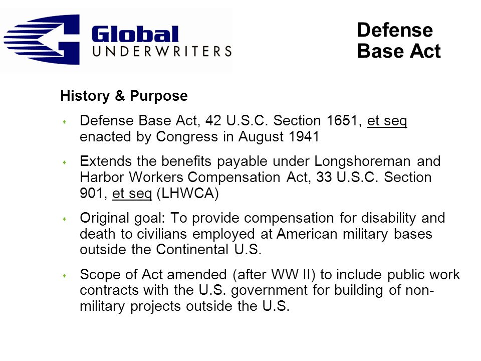 Defense Base Act History & Purpose s Defense Base Act, 42 U.S.C. Section 1651, et seq enacted by Congress in August 1941 s Extends the benefits payabl