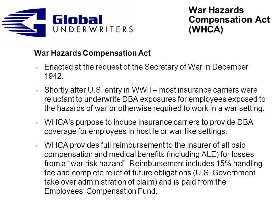 War Hazards Compensation Act (continued) s WHCA provides compensation to overseas employees of contractors and certain other employees for: – Injury or death due to a war-risk hazard – Detention by a hostile force or person s Three requirements for WHCA reimbursement: – Injured employees employment must come within the WHCA provision (e.g.